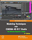 Modeling Techniques with CINEMA 4D R17 Studio - The Ultimate Beginner's Guide