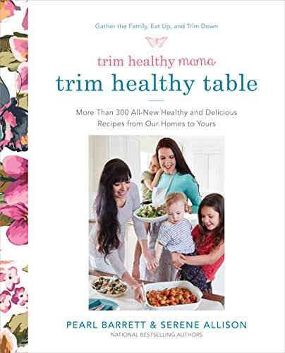 Trim Healthy Mama's Trim Healthy Table: More Than 300 All-New Healthy and Delicious Recipes from Our Homes to Yours (Trims)