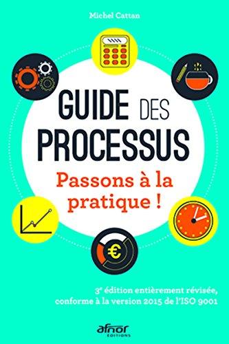Guide des processus: Passons à la pratique ! - 3e édition entièrement révisée, conforme à la version 2015 de l'Iso 9001 par Michel Cattan