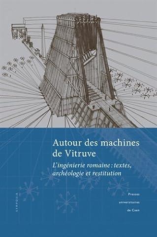Autour des machines de Vitruve : L'ingéniérie romaine : textes, archéologie et restitution