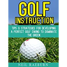 Golf Instruction: Golf Swing - Tips & Strategies for Developing a Perfect Golf Swing to Dominate the Green