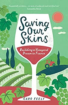 Saving Our Skins: Building a Vineyard Dream in France (English Edition) par [Feely, Caro]