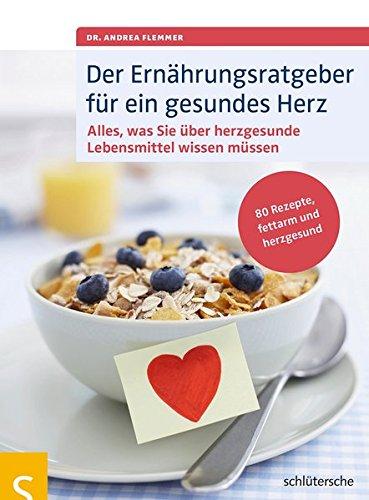 Der Ernährungsratgeber für ein gesundes Herz: Alles, was Sie über herzgesunde Lebensmittel wissen müssen. 80 Rezepte, fettarm und herzgesund