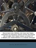 Registres de L'Hotel de Ville de Paris Pendant La Fronde Suivis D'Une Relation de Ce Qui S'Est Passe Dans La Ville Et L'Abbaye de Saint-Denis a la Meme Epoque