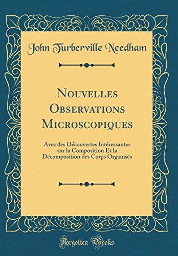 Nouvelles Observations Microscopiques: Avec Des Découvertes Intéressantes Sur La Composition Et La Décomposition Des Corps Organisés (Classic Reprint) par John Turberville Needham