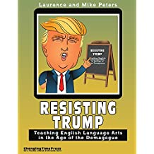 Resisting Trump: Teaching English Language Arts in the Age of the Demagogue (English Edition)