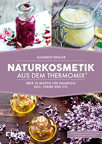 Naturkosmetik aus dem Thermomix®: Über 70 Rezepte für Shampoo, Deo, Creme und Co.