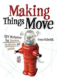 Making Things Move DIY Mechanisms for Inventors, Hobbyists, and Artists