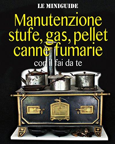 Manutenzione stufe, gas, pellet, canne fumarie: con il fai da te (Le Miniguide)