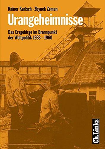 Urangeheimnisse. Das Erzgebirge im Brennpunkt der Weltpolitik 1933-1960