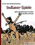 Indianer-Spiele: Spiele der Ureinwohner Amerikas für die Kids von heute - Ruben Philipp Wickenhäuser