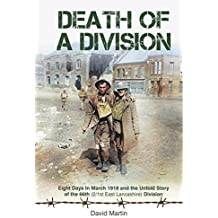 Death of a Division: Eight Days in March 1918 and the Untold Story of the 66th (2/1st East Lancashire) Division