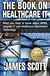 The Book on Healthcare IT: What you need to know about HIPAA, Hospital IT, and Healthcare Information Technology by James Scott (2014-06-26)