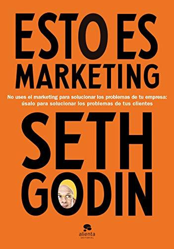 Esto es marketing: No uses el marketing para solucionar los problemas de tu empresa: úsalo para solucionar los problemas de tus clientes (COLECCION ALIENTA) por Seth Godin