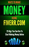 Fiverr: Ways to Make Money Using Fiverr.com: Includes 25 Gigs You Can Use To Start Making Money Online Today (Fiverr, Fiverr.com, success, master class, ... auatopilot, Money Book 1) (English Edition)