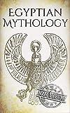 Egyptian Mythology: A Concise Guide to the Ancient Gods and Beliefs of Egyptian Mythology (Greek Mythology - Norse Mythology - Egyptian Mythology - Celtic Mythology Book 3) (English Edition)