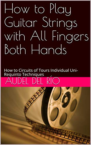 How to Play Guitar Strings with All Fingers Both Hands: How to Circuits of Tours Individual Uni-Requinto Techniques (English Edition)