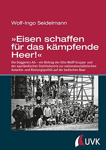 r das kämpfende Heer!«: Die Doggererz AG - ein Beitrag der Otto-Wolff-Gruppe und der saarländischen Stahlindustrie zur nationalsozialistischen ... und Rüstungspolitik auf der badischen Baar ()