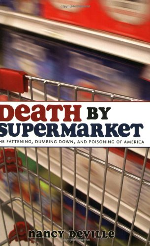Death by Supermarket: The Fattening, Dumbing Down, and Poiso: The Fattening, Dumbing Down and Poisoning of America