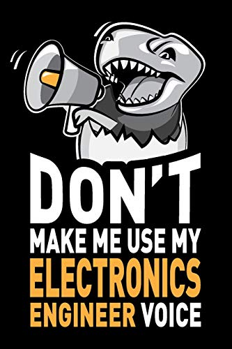 Don't Make Me Use My Electronics Engineer Voice: Funny Electronics Engineering Gag Gift Idea. Joke Notebook Journal & Sketch Diary, Thank You Appreciation Present.