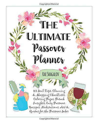 The Ultimate Passover Planner: 101 Soul Tips, Cleaning, Shopping & Meal Planning Checklists, Coloring Pages, Pesach Insights, Easy Passover Recipes, Meditations, Art & Quotes for the Passover Seder