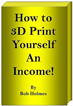 How to 3D Print Yourself an Income by [Holmes, Bob]