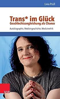 Trans* im Glück – Geschlechtsangleichung als Chance: Autobiographie, Medizingeschichte, Medizinethik