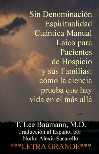 Sin Denominación Espiritualidad Cuántica Manual Laico para Pacientes de Hospicio y sus Familias: cómo la ciencia prueba que hay vida  en el más allá por T. Lee Baumann