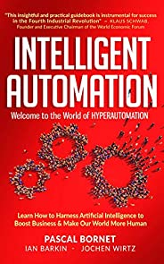 INTELLIGENT AUTOMATION: Learn how to harness Artificial Intelligence to boost business & make our world mo