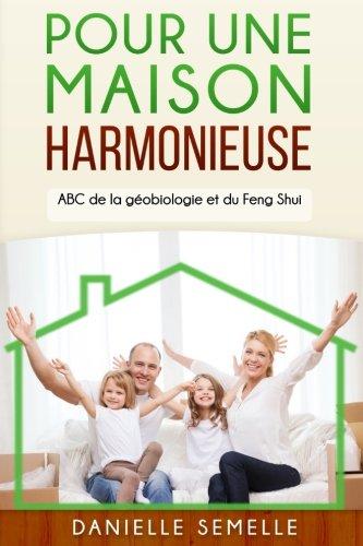 Pour une maison harmonieuse: ABC de la géobiologie et du feng-shui
