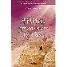 Anna, grand-mère de Jésus: L'histoire extraordinaire d'une femme qui a changé le monde en donnant naissance à une lignée spirituelle