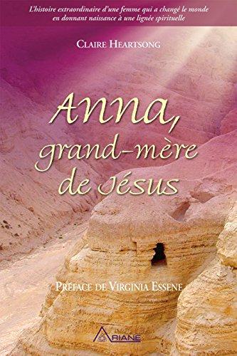 Anna, grand-mère de Jésus: L'histoire extraordinaire d'une femme qui a changé le monde en donnant naissance à une lignée spirituelle par Claire Heartsong