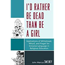 [(I'd Rather be Dead Than be a Girl : Implications of Whitehead, Whorf, and Piaget for Inclusive Language in Religious Education)] [By (author) John Marcus Sweeney] published on (December, 2009)