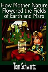 How Mother Nature Flowered the Fields of Earth and Mars HOW MOTHER NATURE FLOWERED THE FIELDS OF EARTH AND MARS BY Schwartz, Tom( Author ) on Feb-28-2006 Paperback