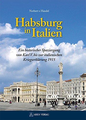Habsburg in Italien: Ein historischer Spaziergang von Karl V. bis zur italienischen Kriegserklärung 1915