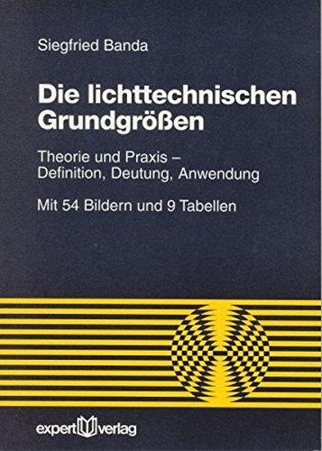 Die lichttechnischen Grundgrößen: Theorie und Praxis - Definition, Deutung, Anwendung (Reihe Technik)
