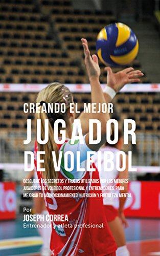 Creando el Mejor Jugador de Voleibol: Descubre los secretos y trucos utilizados por los mejores jugadores de voleibol profesional y entrenadores, para mejorar tu acondicionamiento por Joseph Correa (Entrenador y Atleta Profesional)