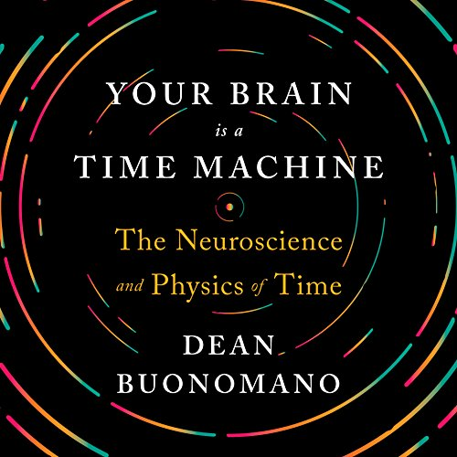 Your Brain Is a Time Machine: The Neuroscience and Physics of Time