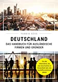Deutschland - Das Handbuch für ausländische Firmen und Gründer: Für alle Unternehmer, die eine neue Existenz in Deutschland oder eine Geschäftserweiterung planen