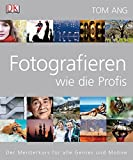 Fotografieren wie die Profis: Der Meisterkurs für alle Genres und Motive