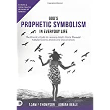 God's Prophetic Symbolism in Everyday Life: The Divinity Code to Hearing God?s Voice Through Natural Events and Divine Occurrences