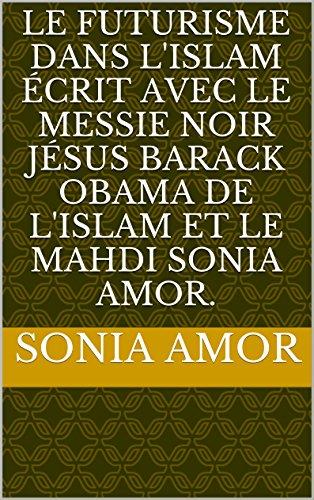 Le Futurisme dans L'Islam écrit avec Le Messie Noir Jésus Barack Obama de l'islam et Le Mahdi Sonia Amor.