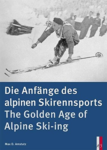 The Golden Age of Alpine Ski-ing: Die Anfange Des Alpinen Skirennsports por Max D. Amstutz