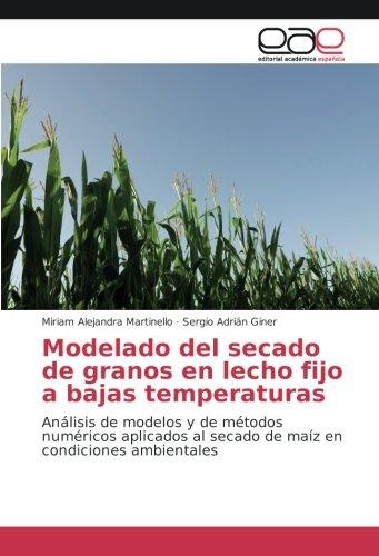 Modelado del secado de granos en lecho fijo a bajas temperaturas: Análisis de modelos y de métodos numéricos aplicados al secado de maíz en condiciones ambientales por Miriam Alejandra Martinello