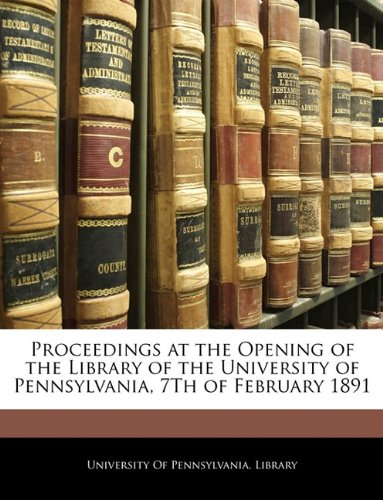 Proceedings at the Opening of the Library of the University of Pennsylvania, 7Th of February 1891