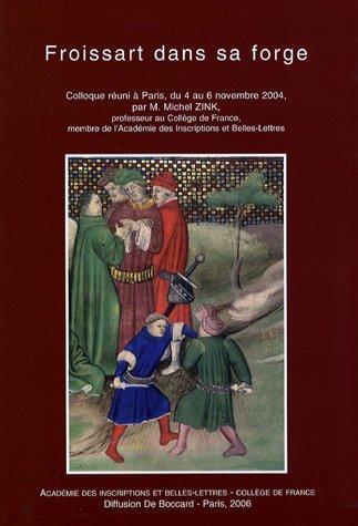 Froissart dans sa forge : Actes du colloque réuni à Paris, du 4 au 6 novembre 2004