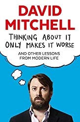 Thinking About It Only Makes It Worse by David Mitchell (2015-06-04)