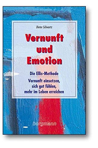 Vernunft und Emotion: Die Ellis-Methode - Vernunft einsetzen, sich gut fühlen, mehr im Leben erreichen