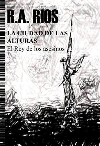 LA CIUDAD DE LAS ALTURAS. El Rey de los asesinos por RAMON ALEJANDRO  RIOS
