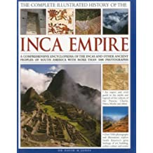 The Complete Illustrated History of the Ancient Inca Empire: A Comprehensive Encyclopedia of the Incas and Other Ancient Peoples of South America with More Than 1000 Photographs